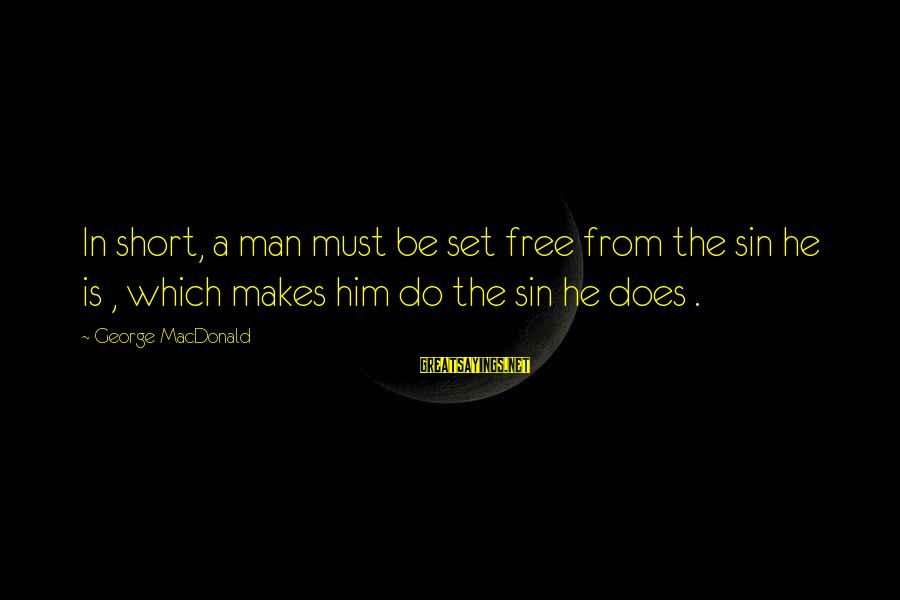 Set Him Free Sayings By George MacDonald: In short, a man must be set free from the sin he is , which