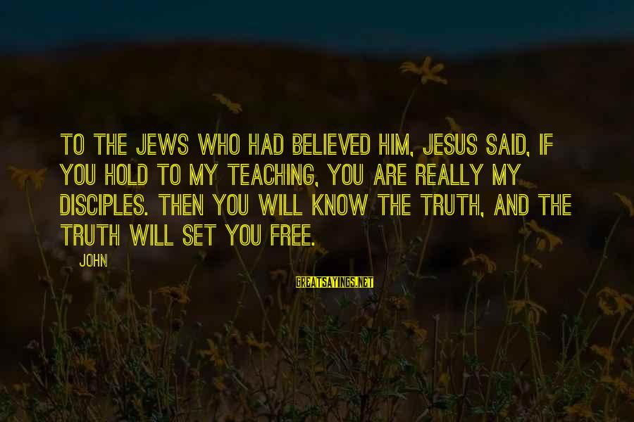 Set Him Free Sayings By John: To the Jews who had believed him, Jesus said, If you hold to my teaching,