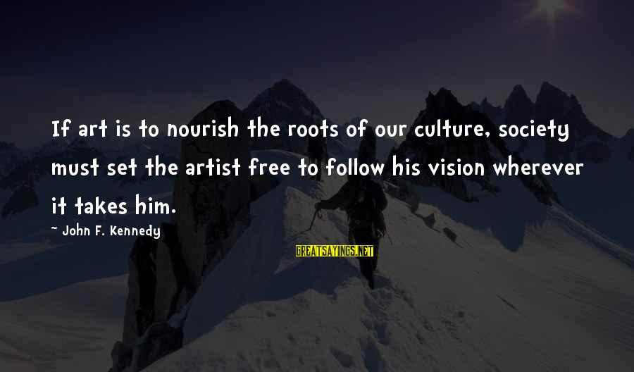 Set Him Free Sayings By John F. Kennedy: If art is to nourish the roots of our culture, society must set the artist