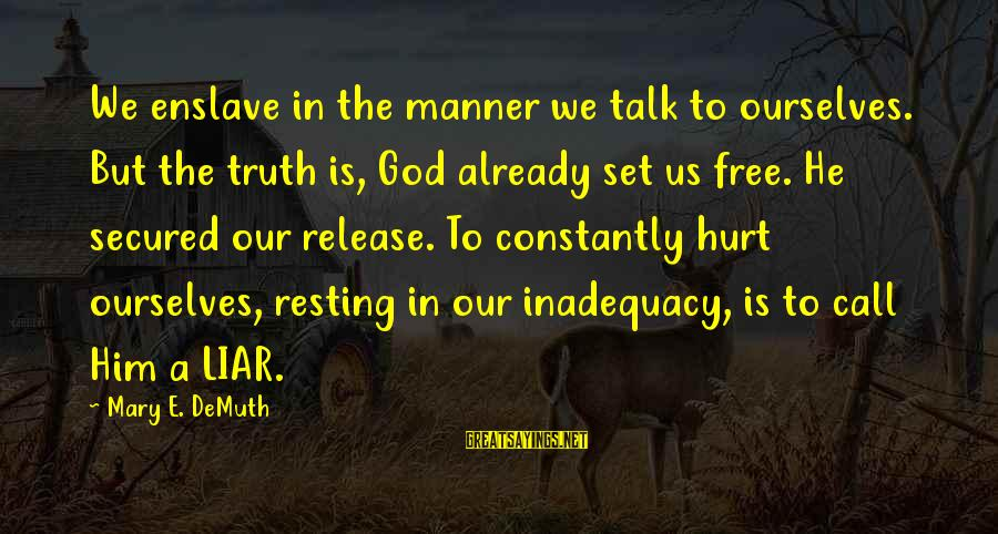 Set Him Free Sayings By Mary E. DeMuth: We enslave in the manner we talk to ourselves. But the truth is, God already