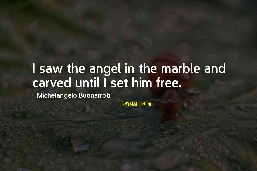 Set Him Free Sayings By Michelangelo Buonarroti: I saw the angel in the marble and carved until I set him free.