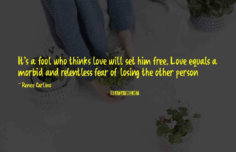 Set Him Free Sayings By Renee Carlino: It's a fool who thinks love will set him free. Love equals a morbid and