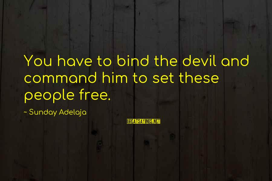 Set Him Free Sayings By Sunday Adelaja: You have to bind the devil and command him to set these people free.