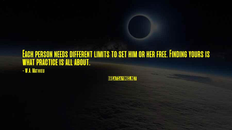 Set Him Free Sayings By W.A. Mathieu: Each person needs different limits to set him or her free. Finding yours is what