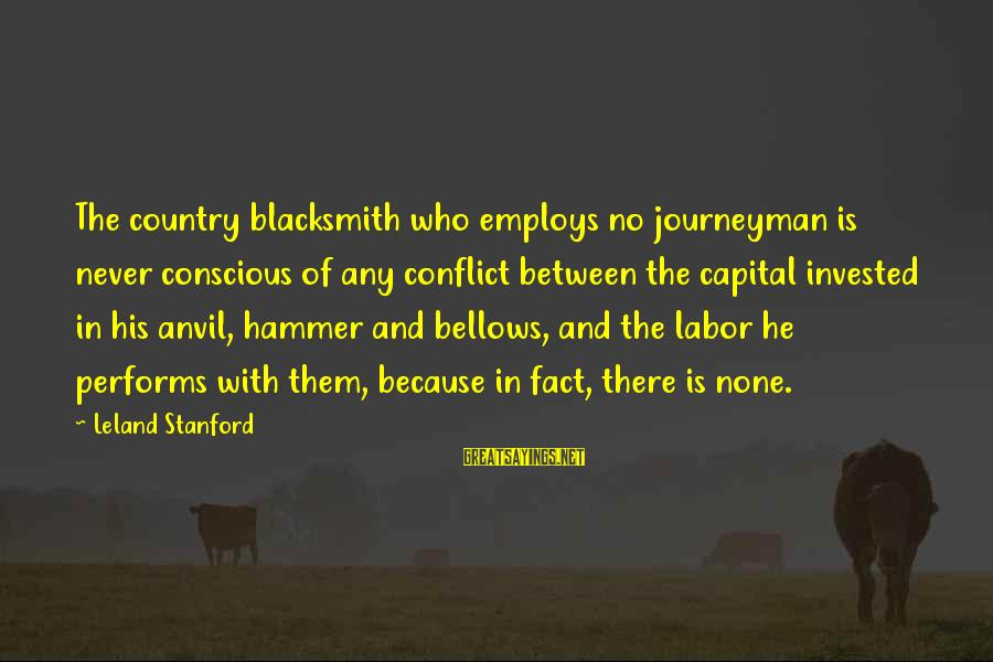 Set It Off 1996 Sayings By Leland Stanford: The country blacksmith who employs no journeyman is never conscious of any conflict between the