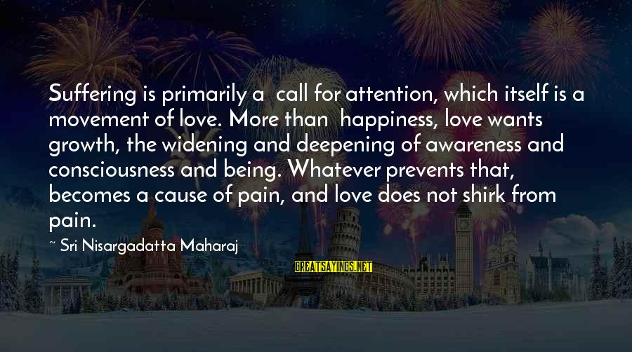 Set It Off 1996 Sayings By Sri Nisargadatta Maharaj: Suffering is primarily a call for attention, which itself is a movement of love. More