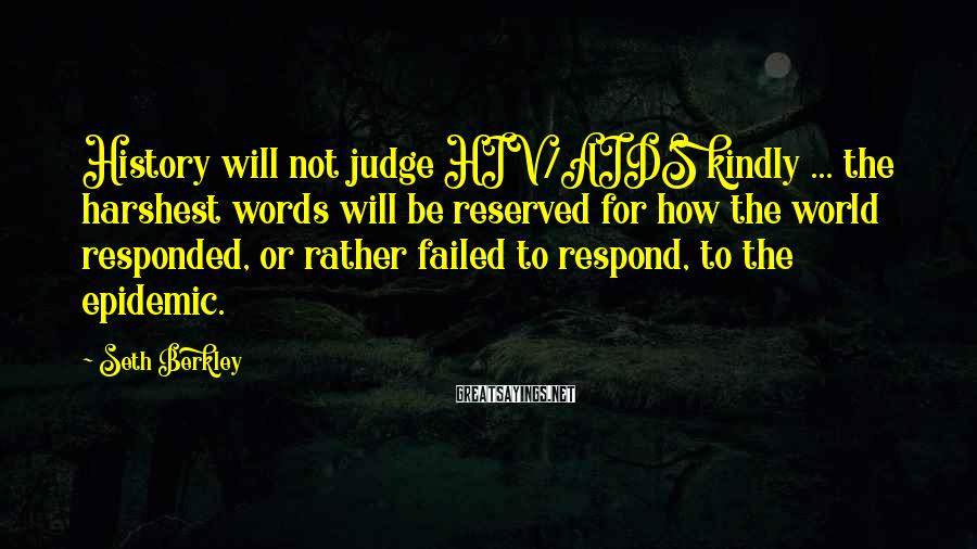 Seth Berkley Sayings: History will not judge HIV/AIDS kindly ... the harshest words will be reserved for how