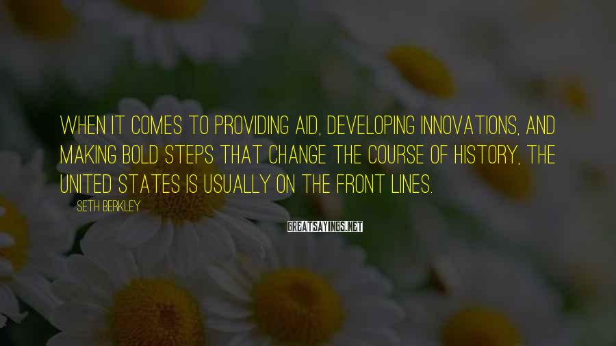 Seth Berkley Sayings: When it comes to providing aid, developing innovations, and making bold steps that change the