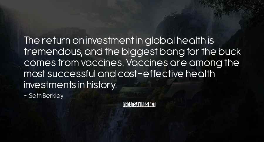 Seth Berkley Sayings: The return on investment in global health is tremendous, and the biggest bang for the