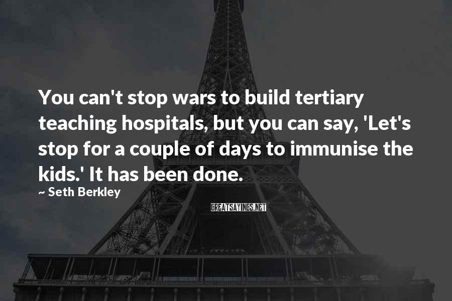Seth Berkley Sayings: You can't stop wars to build tertiary teaching hospitals, but you can say, 'Let's stop