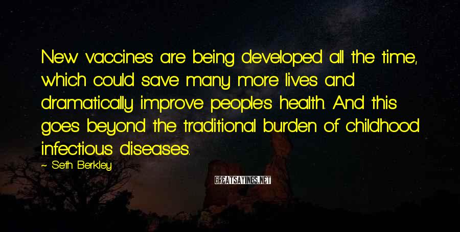 Seth Berkley Sayings: New vaccines are being developed all the time, which could save many more lives and