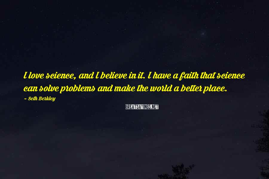 Seth Berkley Sayings: I love science, and I believe in it. I have a faith that science can
