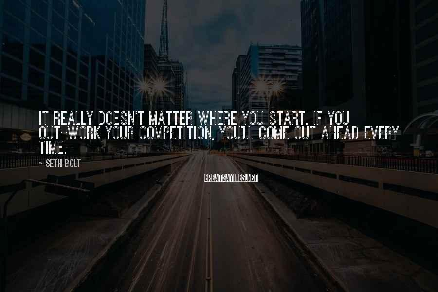 Seth Bolt Sayings: It really doesn't matter where you start. If you out-work your competition, you'll come out