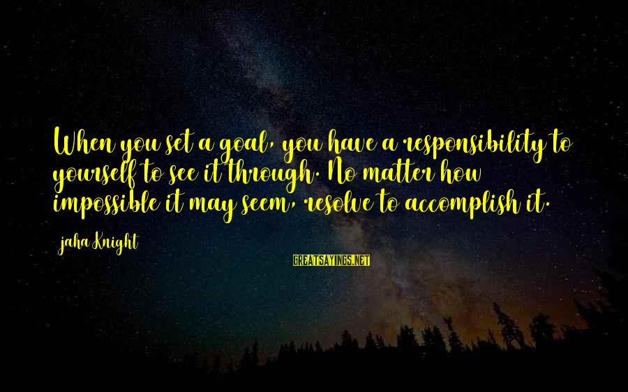 Setting Goals For Yourself Sayings By Jaha Knight: When you set a goal, you have a responsibility to yourself to see it through.