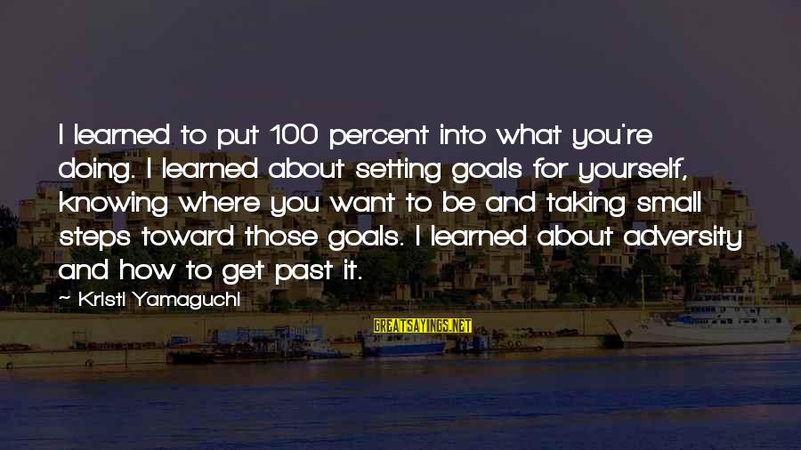 Setting Goals For Yourself Sayings By Kristi Yamaguchi: I learned to put 100 percent into what you're doing. I learned about setting goals