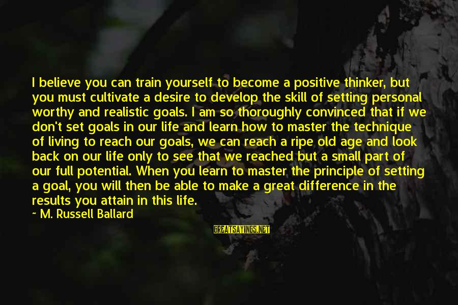Setting Goals For Yourself Sayings By M. Russell Ballard: I believe you can train yourself to become a positive thinker, but you must cultivate