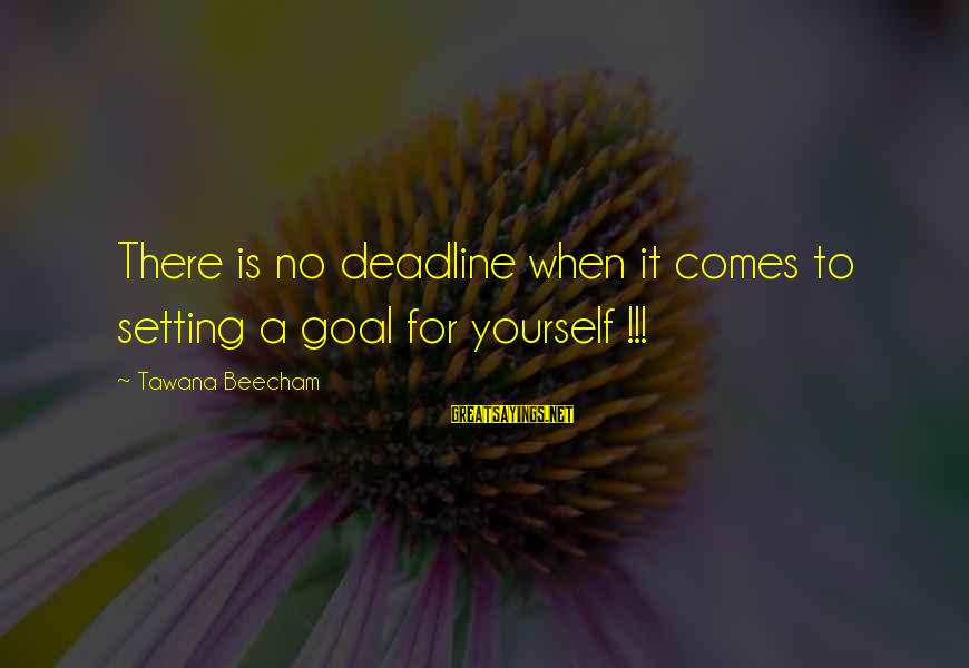 Setting Goals For Yourself Sayings By Tawana Beecham: There is no deadline when it comes to setting a goal for yourself !!!