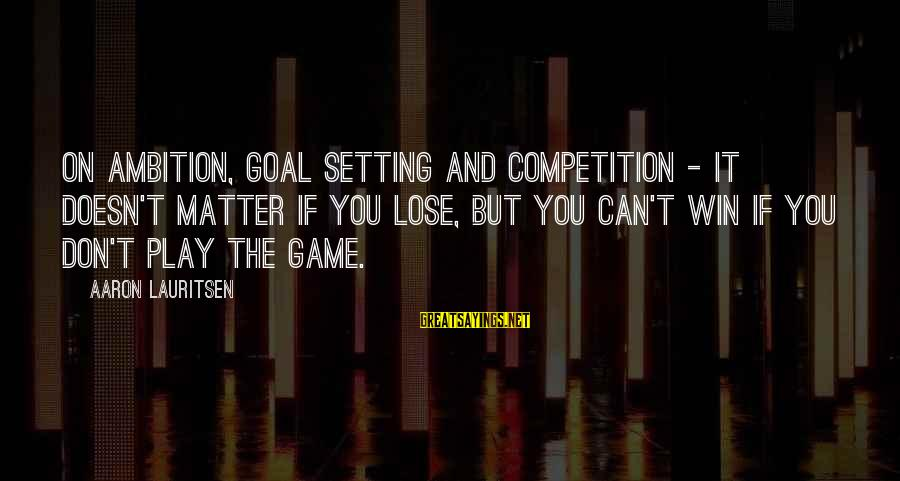 Setting Goals In Life Sayings By Aaron Lauritsen: On ambition, goal setting and competition - it doesn't matter if you lose, but you