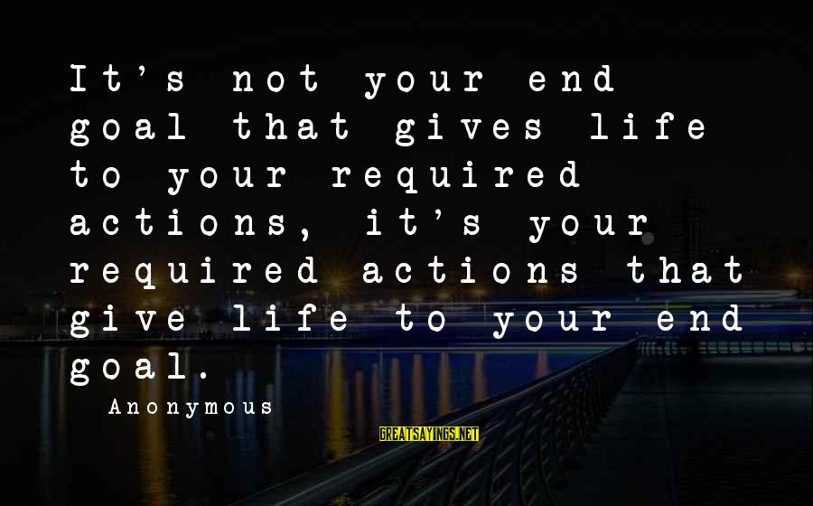 Setting Goals In Life Sayings By Anonymous: It's not your end goal that gives life to your required actions, it's your required