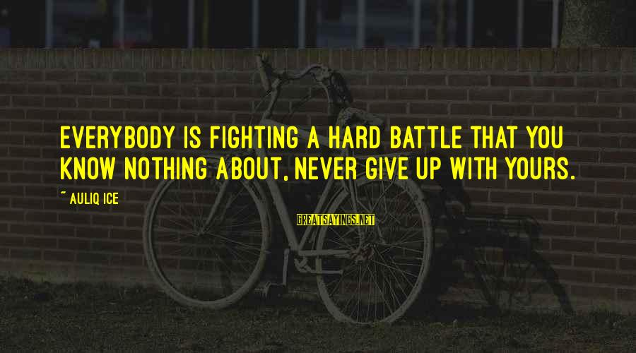 Setting Goals In Life Sayings By Auliq Ice: Everybody is fighting a hard battle that you know nothing about, never give up with