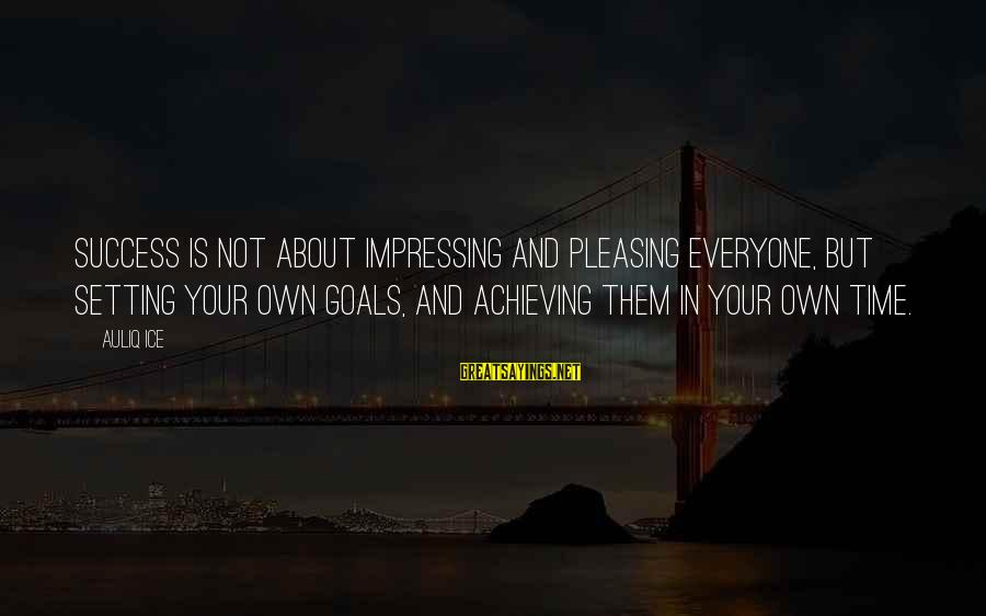 Setting Goals In Life Sayings By Auliq Ice: Success is not about impressing and pleasing everyone, but setting your own goals, and achieving