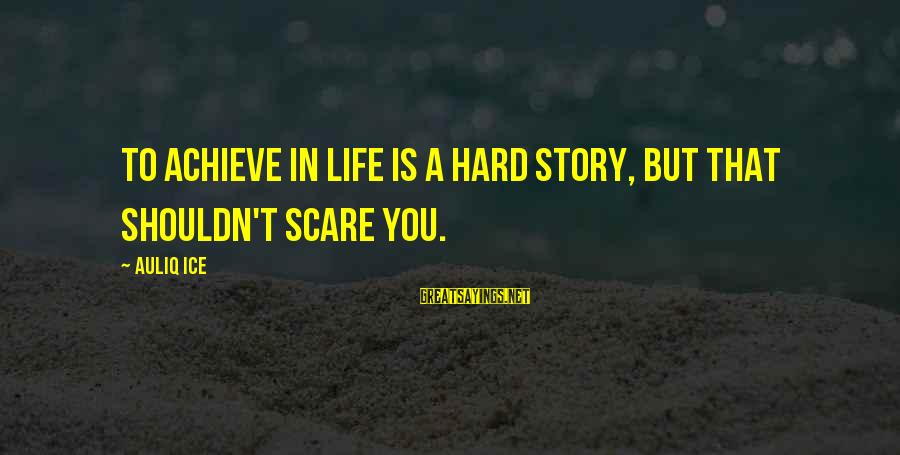 Setting Goals In Life Sayings By Auliq Ice: To achieve in life is A hard story, But that shouldn't scare you.