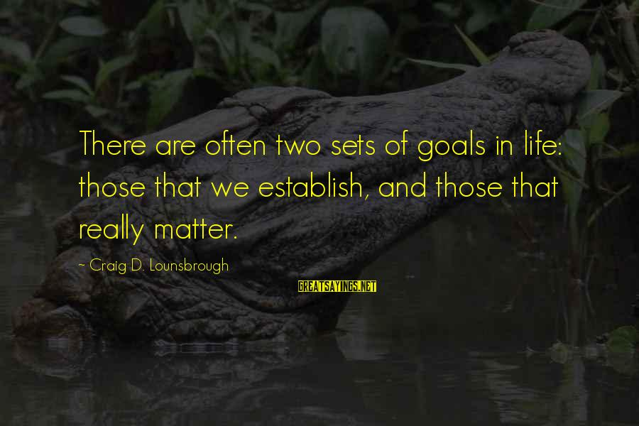 Setting Goals In Life Sayings By Craig D. Lounsbrough: There are often two sets of goals in life: those that we establish, and those