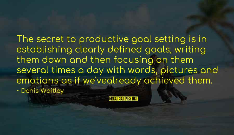 Setting Goals In Life Sayings By Denis Waitley: The secret to productive goal setting is in establishing clearly defined goals, writing them down