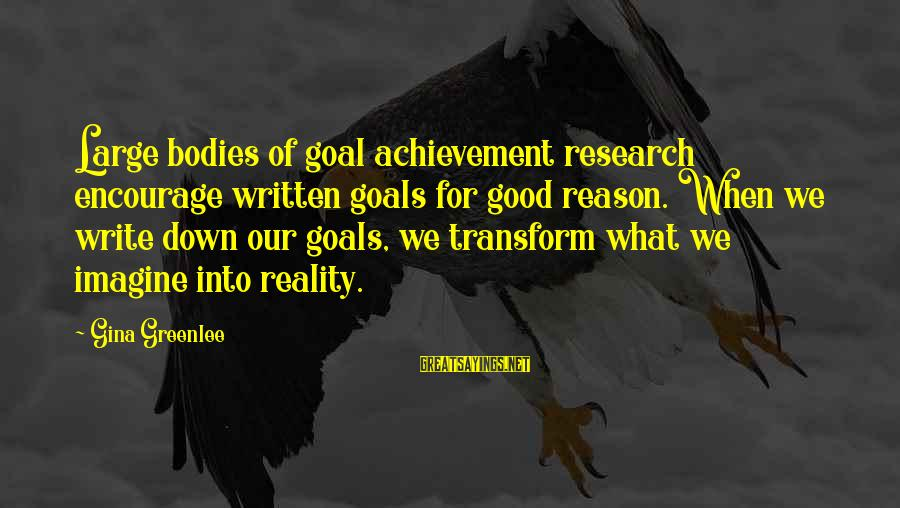 Setting Goals In Life Sayings By Gina Greenlee: Large bodies of goal achievement research encourage written goals for good reason. When we write
