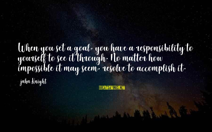 Setting Goals In Life Sayings By Jaha Knight: When you set a goal, you have a responsibility to yourself to see it through.