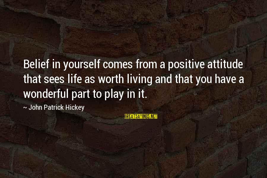 Setting Goals In Life Sayings By John Patrick Hickey: Belief in yourself comes from a positive attitude that sees life as worth living and