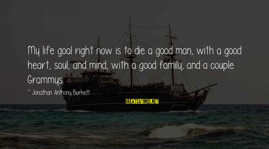 Setting Goals In Life Sayings By Jonathan Anthony Burkett: My life goal right now is to die a good man, with a good heart,