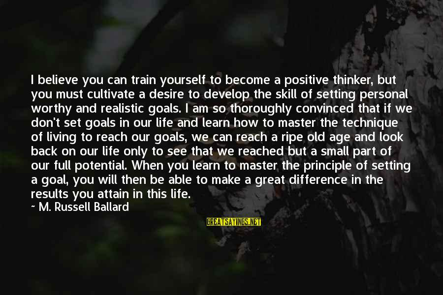 Setting Goals In Life Sayings By M. Russell Ballard: I believe you can train yourself to become a positive thinker, but you must cultivate