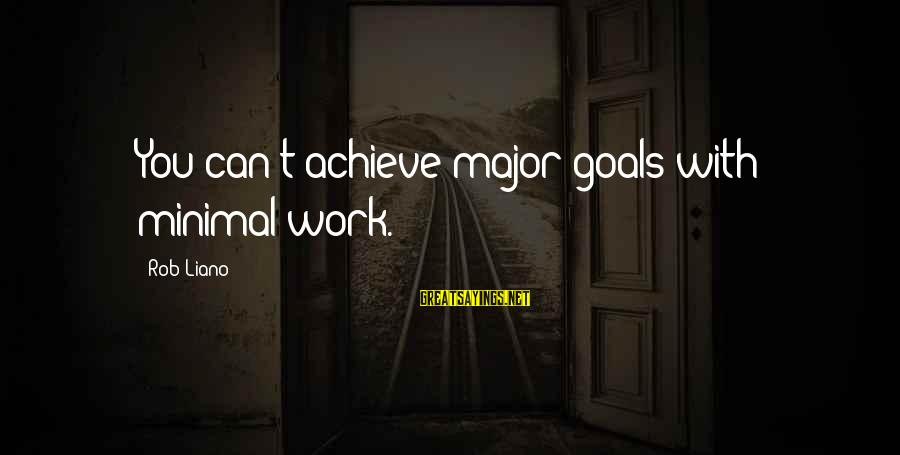 Setting Goals In Life Sayings By Rob Liano: You can't achieve major goals with minimal work.