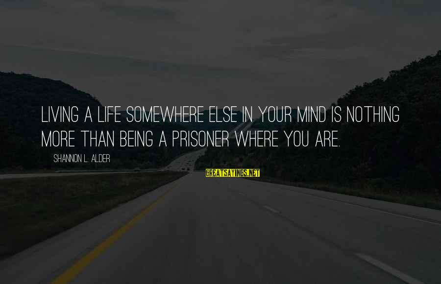 Setting Goals In Life Sayings By Shannon L. Alder: Living a life somewhere else in your mind is nothing more than being a prisoner