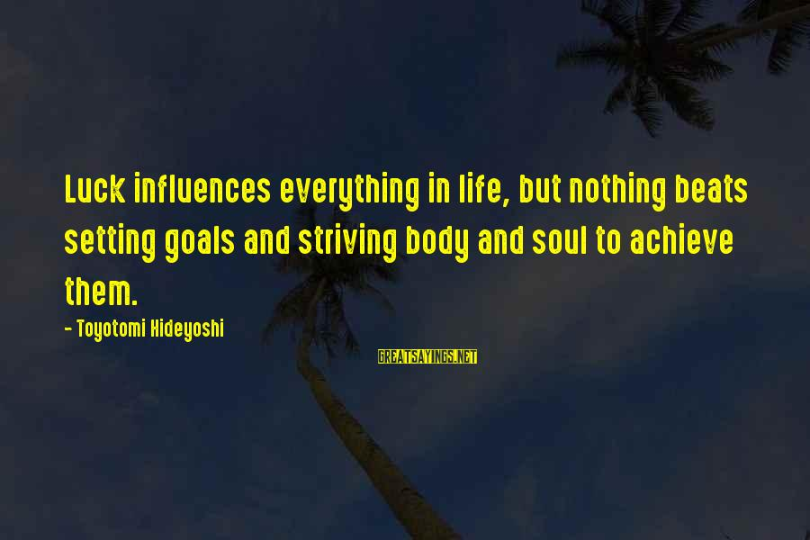 Setting Goals In Life Sayings By Toyotomi Hideyoshi: Luck influences everything in life, but nothing beats setting goals and striving body and soul