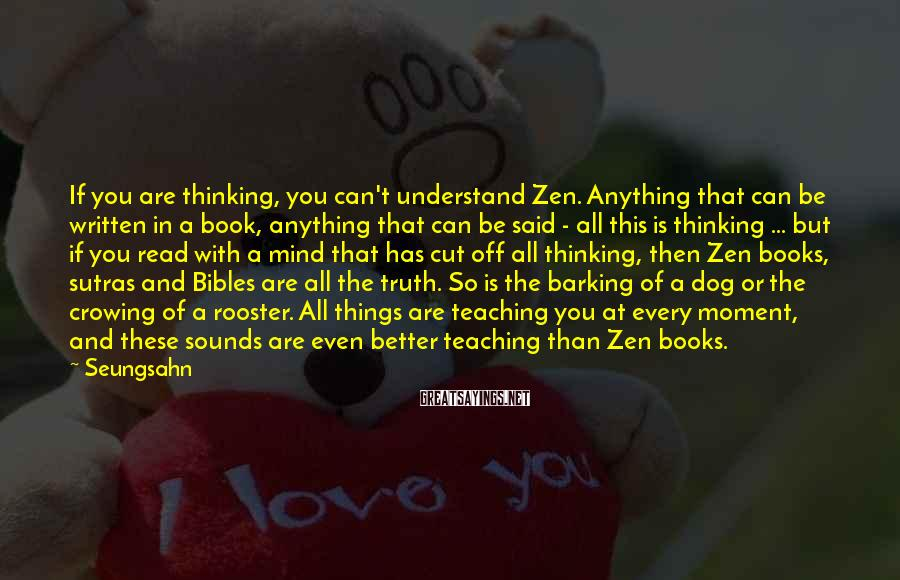 Seungsahn Sayings: If you are thinking, you can't understand Zen. Anything that can be written in a
