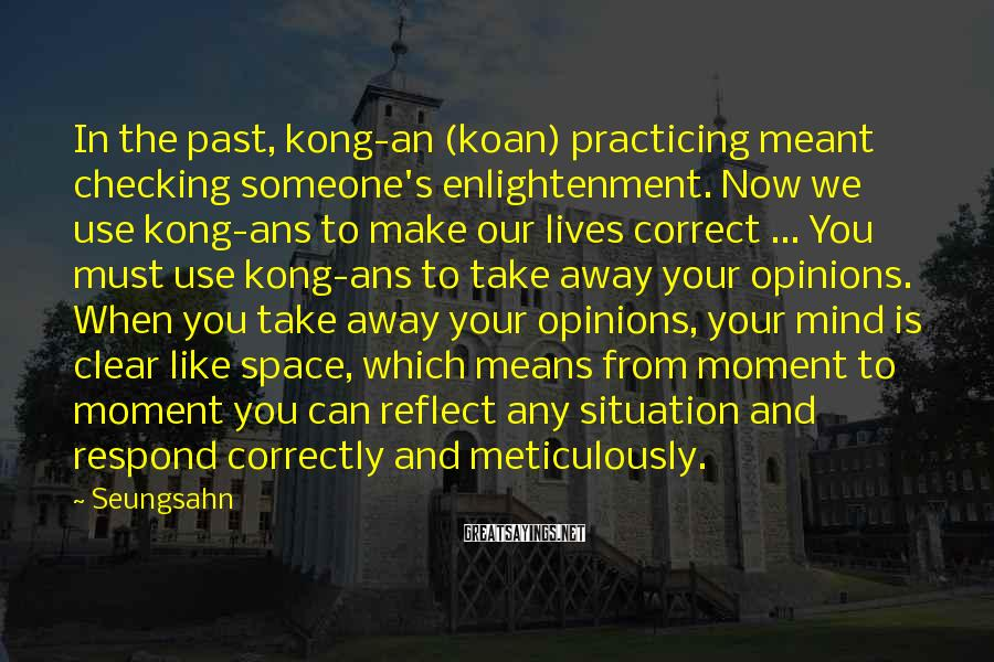 Seungsahn Sayings: In the past, kong-an (koan) practicing meant checking someone's enlightenment. Now we use kong-ans to