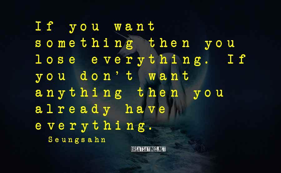 Seungsahn Sayings: If you want something then you lose everything. If you don't want anything then you