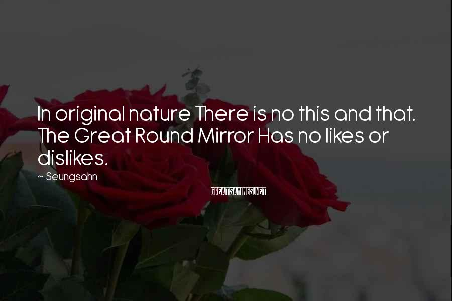 Seungsahn Sayings: In original nature There is no this and that. The Great Round Mirror Has no