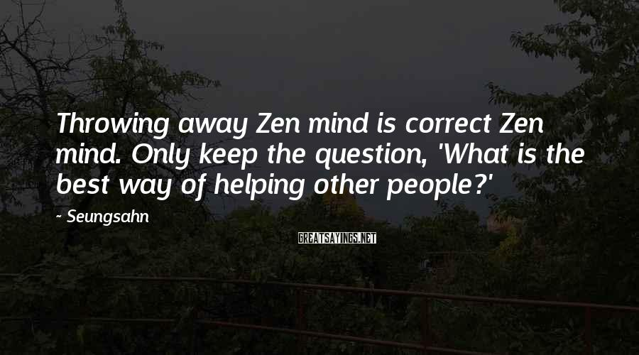 Seungsahn Sayings: Throwing away Zen mind is correct Zen mind. Only keep the question, 'What is the