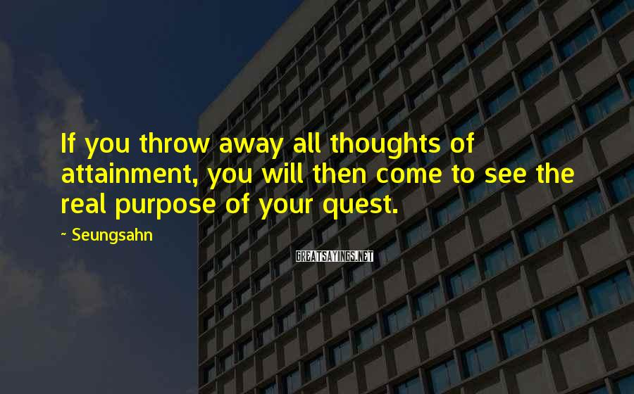 Seungsahn Sayings: If you throw away all thoughts of attainment, you will then come to see the