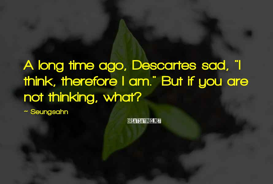 """Seungsahn Sayings: A long time ago, Descartes sad, """"I think, therefore I am."""" But if you are"""