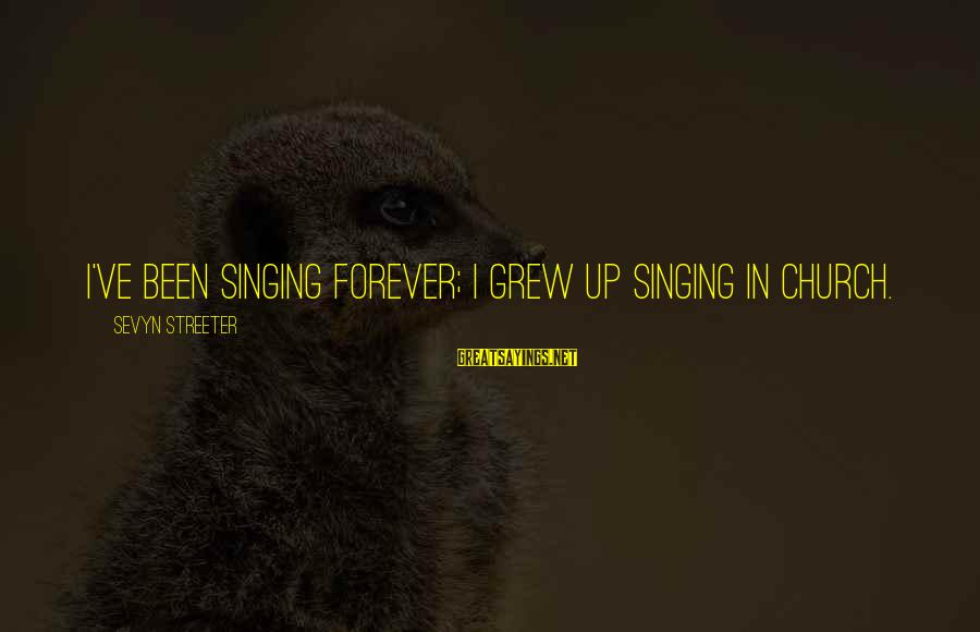 Sevyn Streeter Sayings By Sevyn Streeter: I've been singing forever; I grew up singing in church.