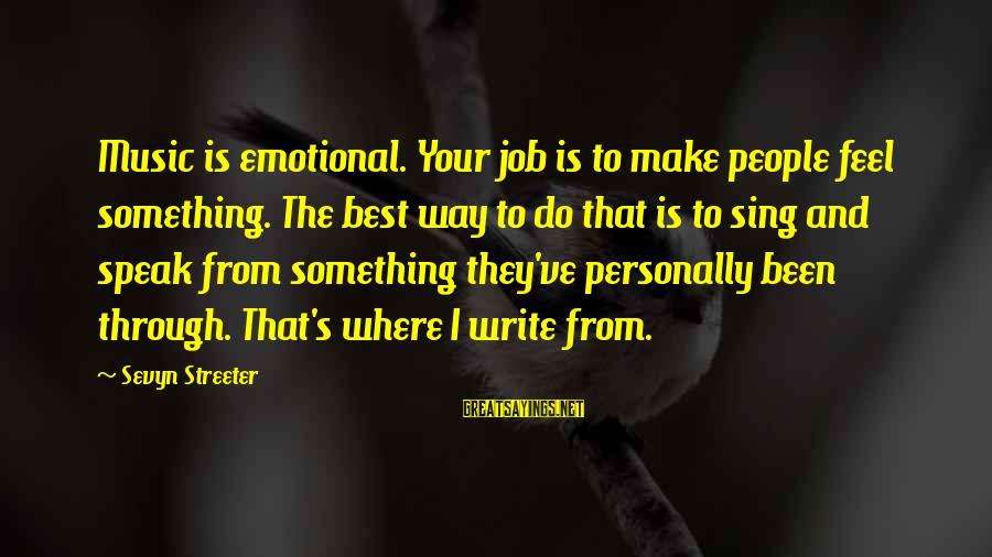 Sevyn Streeter Sayings By Sevyn Streeter: Music is emotional. Your job is to make people feel something. The best way to
