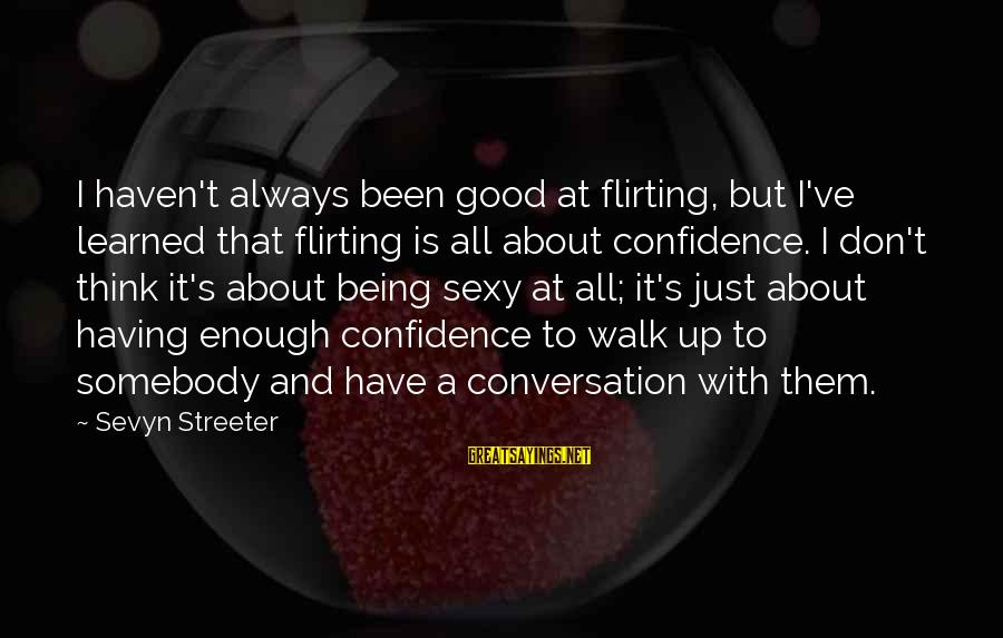 Sevyn Streeter Sayings By Sevyn Streeter: I haven't always been good at flirting, but I've learned that flirting is all about