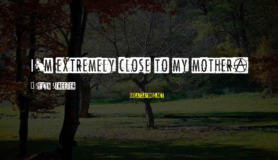 Sevyn Streeter Sayings By Sevyn Streeter: I'm extremely close to my mother.