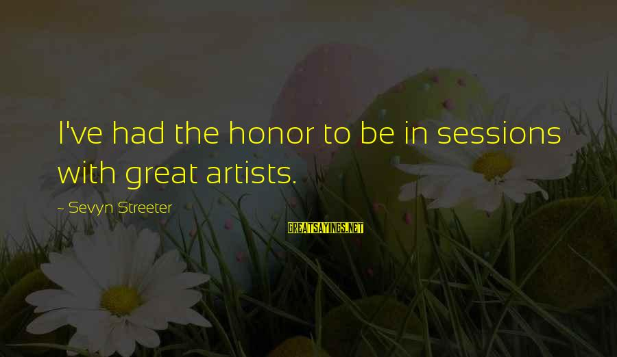 Sevyn Streeter Sayings By Sevyn Streeter: I've had the honor to be in sessions with great artists.