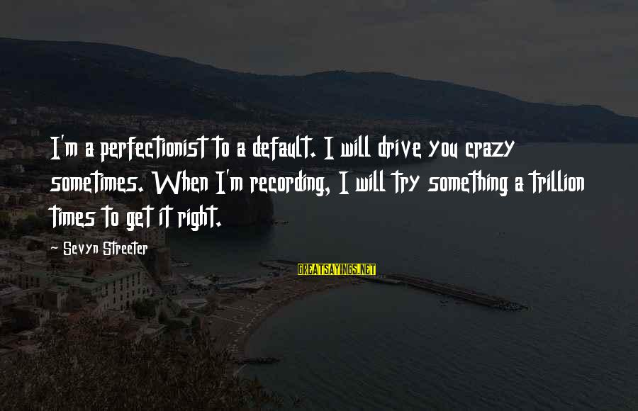Sevyn Streeter Sayings By Sevyn Streeter: I'm a perfectionist to a default. I will drive you crazy sometimes. When I'm recording,