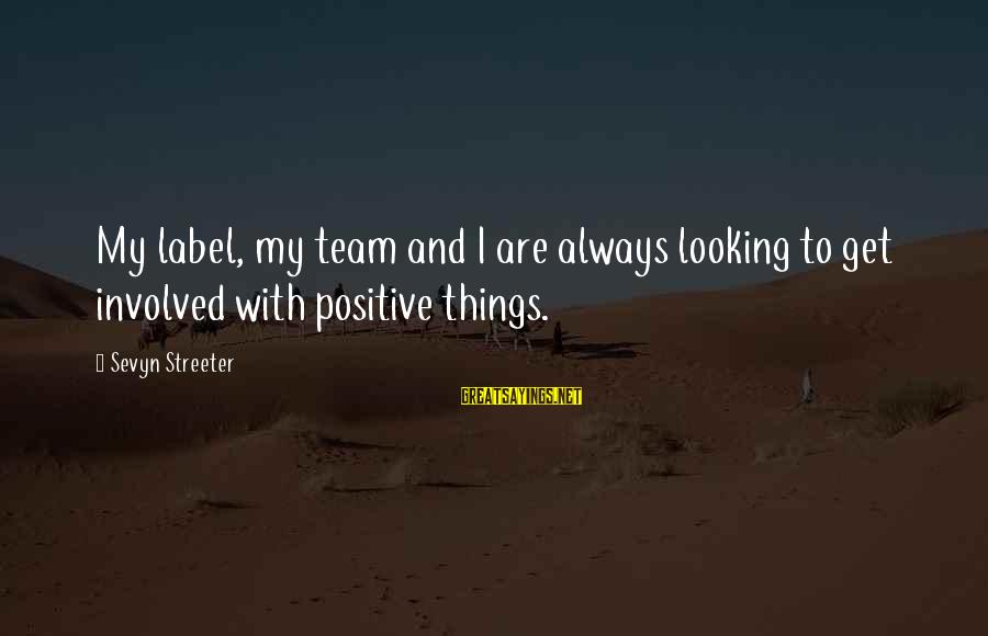 Sevyn Streeter Sayings By Sevyn Streeter: My label, my team and I are always looking to get involved with positive things.